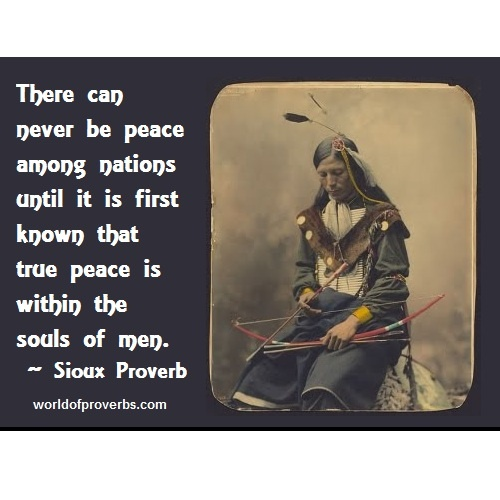 World of Proverbs: There can never be peace between nations until it is first known that true peace is within the souls of men. ~ Native American Proverb, Oglala Sioux [18974] facebook: WorldofProverbs