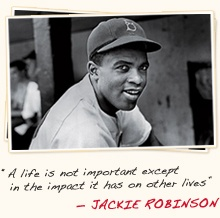 A life is not important except in the impact it has on other lives - Jackie Robinson