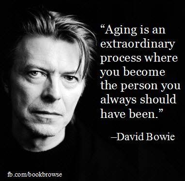"""Aging is an extraordinary process where you become the person you always should have been."" David Bowie"