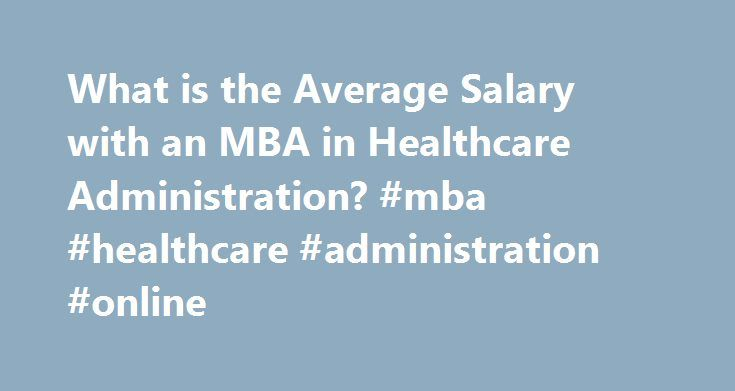 What is the Average Salary with an MBA in Healthcare Administration? #mba #healthcare #administration #online http://philippines.remmont.com/what-is-the-average-salary-with-an-mba-in-healthcare-administration-mba-healthcare-administration-online/  # Employment in the healthcare industry is always in a desperate need. Although most people may associate this need with a shortage of nurses and doctors, there are actually a great deal of administrative positions open throughout the country. This…