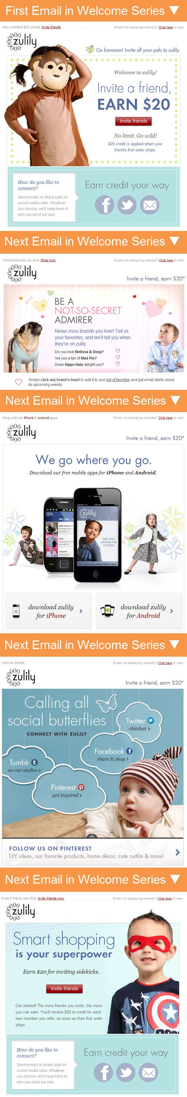 Zulily >> sent Q1 2013 >> One of the longest welcome series I've seen, this 5-email series from Zulily seeks a closer relationship with new subscribers by asking for referrals, asking about their favorite brands, and promoting their mobile app and social presence. –Andrea Smith, Design Lead, Content Marketing & Research