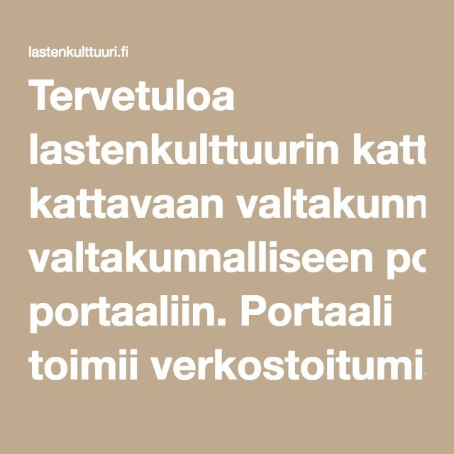 Lastenkultuuri.fi on valtakunnalliseen portaaliin, joka verkostoitumisvälineenä ja tietopankkina lastenkulttuuriorganisaatioille, lastenkulttuuritoimijoille ja lastenkulttuurin yleisöille.  Alan ajankohtaista tietoa ja tapahtumat. Portaalia ylläpitää Suomen lastenkulttuurikeskusten liitto.