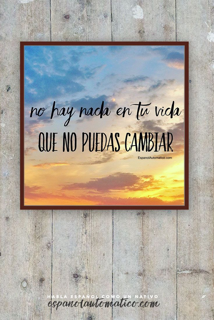 No hay nada en tu vida que no puedas cambiar. ✿ Quote / Inspiration in Spanish / motivation for learning Spanish / Spanish podcast - Repin for later!