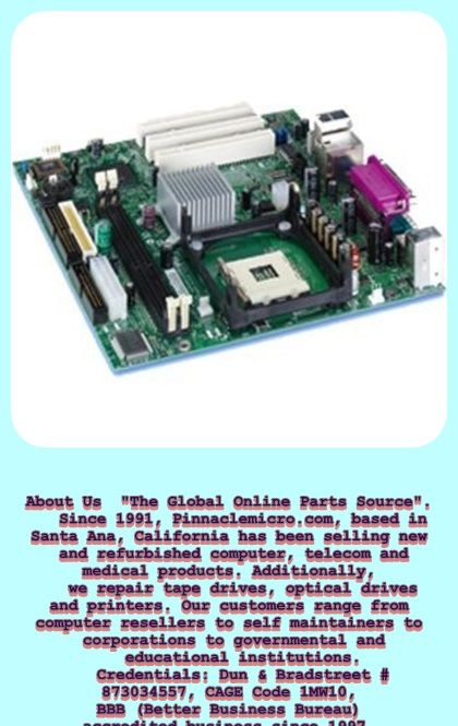 """About Us  """"The Global Online Parts Source"""".    Since 1991, Pinnaclemicro.com, based in Santa Ana, California has been selling new and refurbished computer, telecom and medical products. Additionally,     we repair tape drives, optical drives and printers. Our customers range from computer resellers to self maintainers to corporations to governmental and    educational institutions.       Credentials: Dun & Bradstreet # 873034557, CAGE Code 1MW10, BBB (Better Business Bureau) accredited…"""
