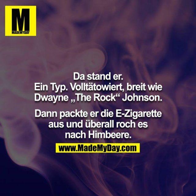 """Da stand er. Ein Typ. Volltätowiert, breit wie Dwayne """"The Rock"""" Johnson. Dann packte er die E-Zigarette aus und überall roch es nach Himbeere."""