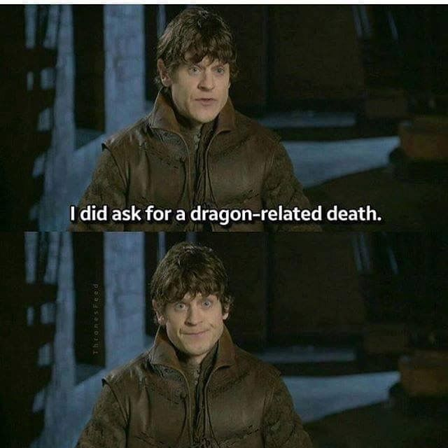 except it was...Jon Snow got to him...<<<<< Who is dragon related! If Dany is Mother of Dragons, that makes Jon cousin of dragons