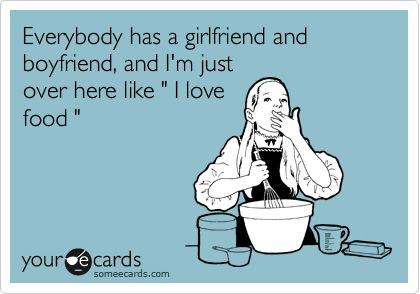 "Everybody has a girlfriend and boyfriend, and I'm just over here like ""I love food""I Love Food Humor, Funny Ecards About Love, Ecards Love Boyfriend, Single Life, Funny Quotes About Food, So Funny, Love Food Funny, Ecards About Boyfriends, True Stories"