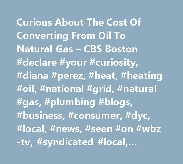 Curious About The Cost Of Converting From Oil To Natural Gas – CBS Boston #declare #your #curiosity, #diana #perez, #heat, #heating #oil, #national #grid, #natural #gas, #plumbing #blogs, #business, #consumer, #dyc, #local, #news, #seen #on #wbz-tv, #syndicated #local, #watch #+ #listen http://answer.nef2.com/curious-about-the-cost-of-converting-from-oil-to-natural-gas-cbs-boston-declare-your-curiosity-diana-perez-heat-heating-oil-national-grid-natural-gas-plumbing-blogs-business/  # Curious…