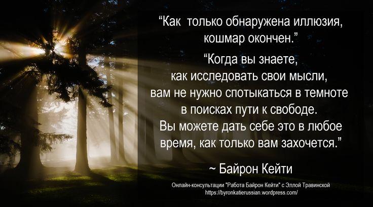 «Как только обнаружена иллюзия, кошмар окончен.»  «Когда вы знаете, как исследовать свои мысли, вам не нужно спотыкаться в темноте в поисках пути к свободе. Вы можете дать себе это в любое время, как только вам захочется.» ~ Байрон Кейти  «Once the illusion is seen, the nightmare is over.»  «When you know how to question your thoughts, you don't have to grope in the dark to find your way to freedom. You can just give it to yourself, any time you want.» ~ Byron Katie
