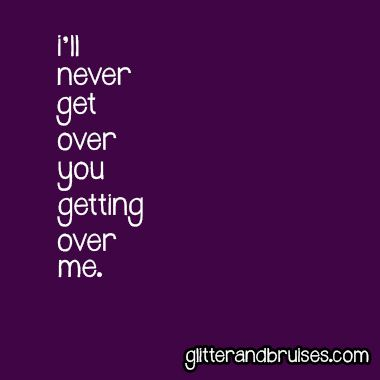 I'll never get over you getting over me