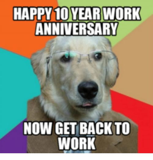 HAPPY 10 YEAR WORK ANNIVERSARY NOW GET BACK TO WORK   10
