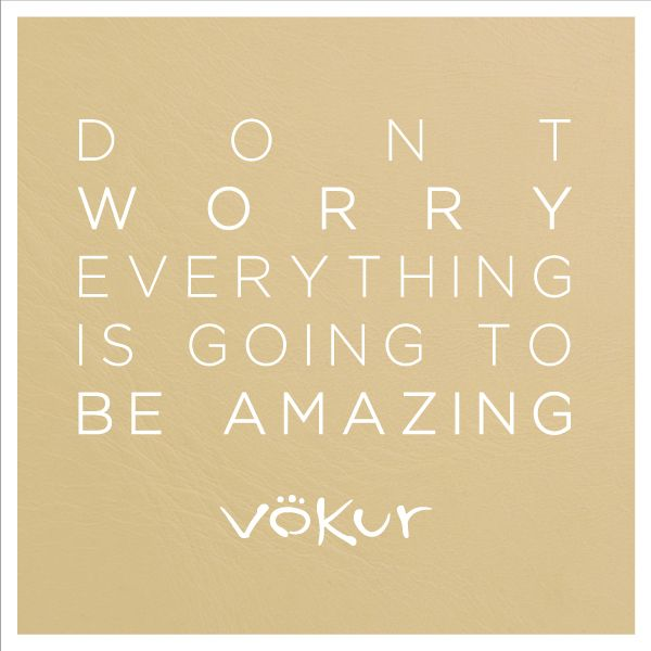 """ Don´t worry everything is going to be amazing """