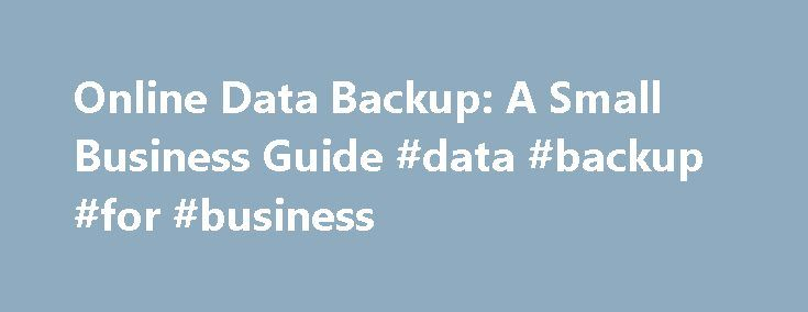 Online Data Backup: A Small Business Guide #data #backup #for #business http://indiana.nef2.com/online-data-backup-a-small-business-guide-data-backup-for-business/  # Online Data Backup: A Small Business Guide By Chad Brooks, Business News Daily Senior Writer May 31, 2013 08:03 am EST Businesses can no longer afford the risk of storing important data only on their computers. More than ever, data has become a business lifeblood in today s technological world, and protecting it is critical…