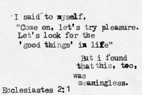 Ecclesiastes: you can either see it as a depressing book, OR one of the best defenses of a God-centered life... because everything else will ultimately fail you.