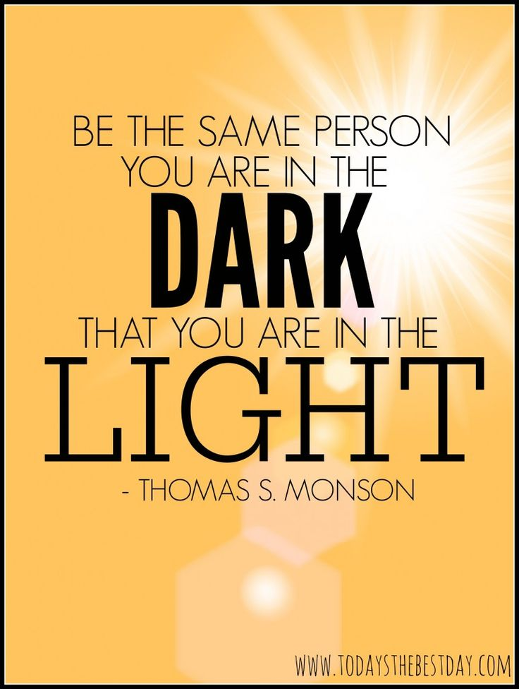 Be the same person you are in the dark, that you are in the light. LDS General Conference 2014 Quotes