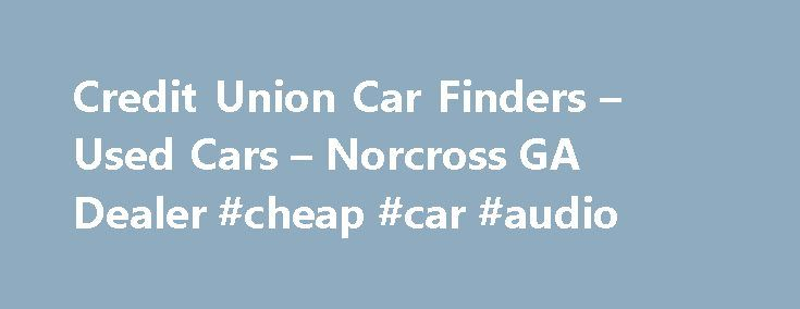 Credit Union Car Finders – Used Cars – Norcross GA Dealer #cheap #car #audio http://cars.remmont.com/credit-union-car-finders-used-cars-norcross-ga-dealer-cheap-car-audio/  #cars used # Credit Union Car Finders – Norcross GA, 30092 Credit Union Car Finders in Norcross, GA has a dedicated and knowledgeable group of sales employees with many years of experience satisfying our customer's Norcross Used Cars, Used Pickup Trucks needs. Feel free to browse our Used Cars, Pickup Trucks Norcross…