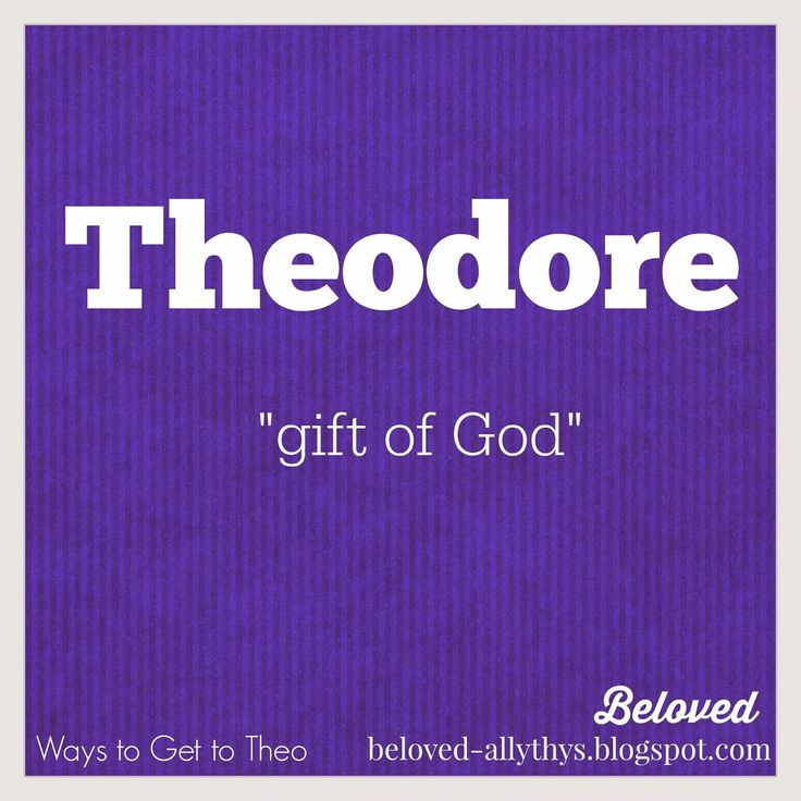 """Theodore is wonderful and probably the most traditional way to get to the nickname Theo. """"Ways to get to Theo"""""""