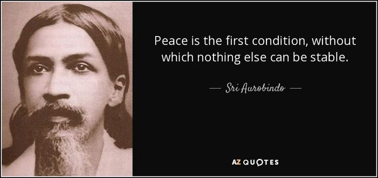 Peace is the first condition, without which nothing else can be stable. - Sri Aurobindo