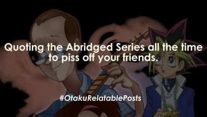 Otaku Problem: Quoting the Abridged Series to piss off your friends.
