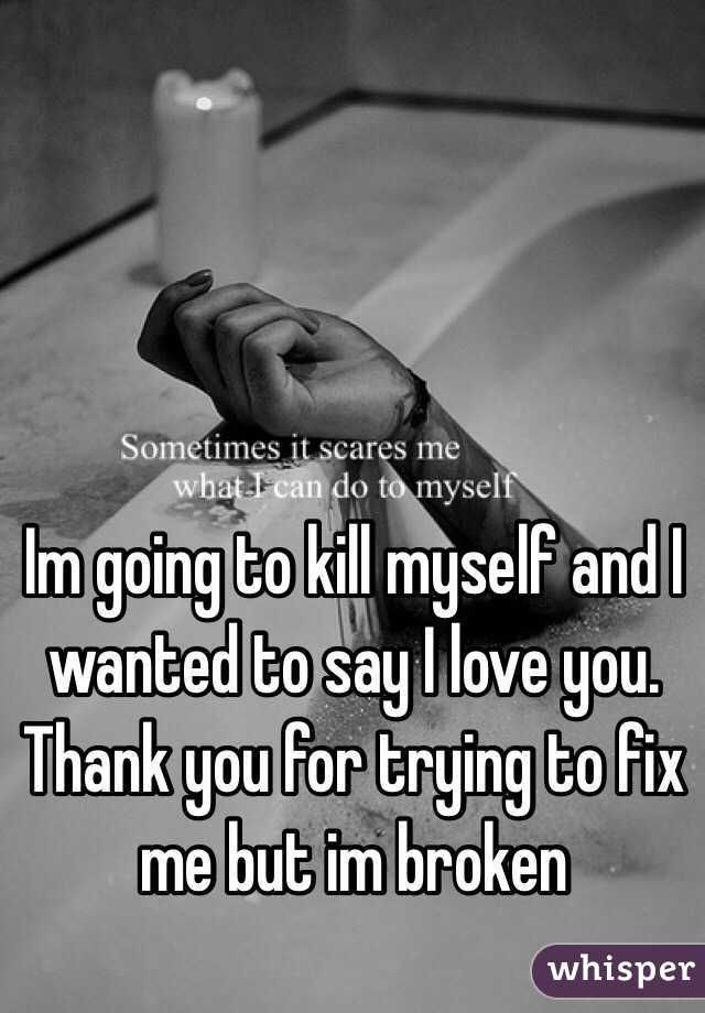 """Im going to kill myself and I wanted to say I love you. Thank you for trying to fix me but im broken """