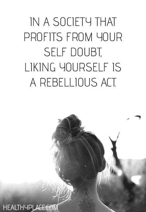 Positive Quote: In a society that profits from your self doubt, linking yourself is a rebellious act. www.HealthyPlace.com