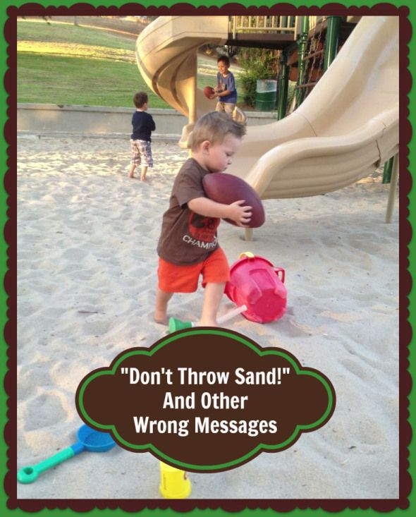 """Don't Throw Sand!"" And Other Wrong Messages. I like to take a different approach, because I know it works....."