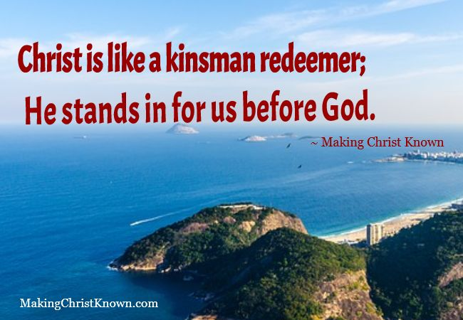 Christ is like a kinsman redeemer; He stands in for us before God. ~ Making Christ Known