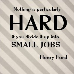 Nothing is particularly hard if you divide it up into small jobs. ~Henry Ford