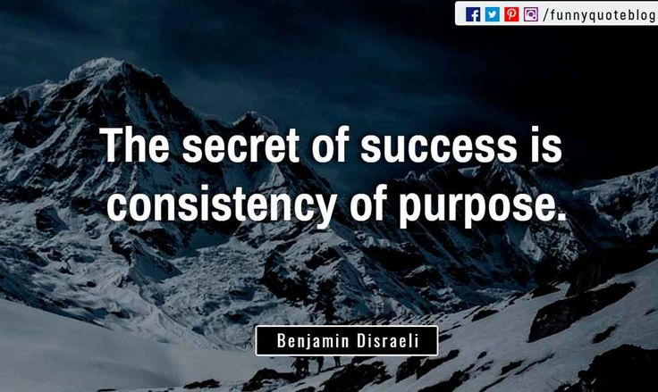 """The secret of success is consistency of purpose."" ― Benjamin Disraeli Quote"