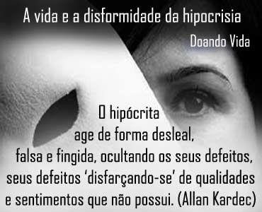 Hipocrisia é a fuga moral e virtuosa do ser...  O hipócrita usa a disformidade da verdade para nutrir a mente, nutre seu pensamento com falsidades, deformações e ações que fogem das normas de conduta humana. Foge sempre do hipócrita, ele é a própria desvirtude do ser... O que é hipocrisia? O hipócrita age de forma desleal, falsa e fingida, ocultando os seus defeitos, 'disfarçando-se' de qualidades e sentimentos que não possui. (Allan Kardec)