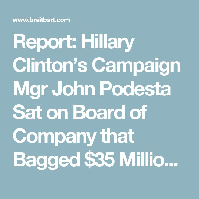 Report: Hillary Clinton's Campaign Mgr John Podesta Sat on Board of Company that Bagged $35 Million from Putin-Connected Russian Govt Fund - Breitbart