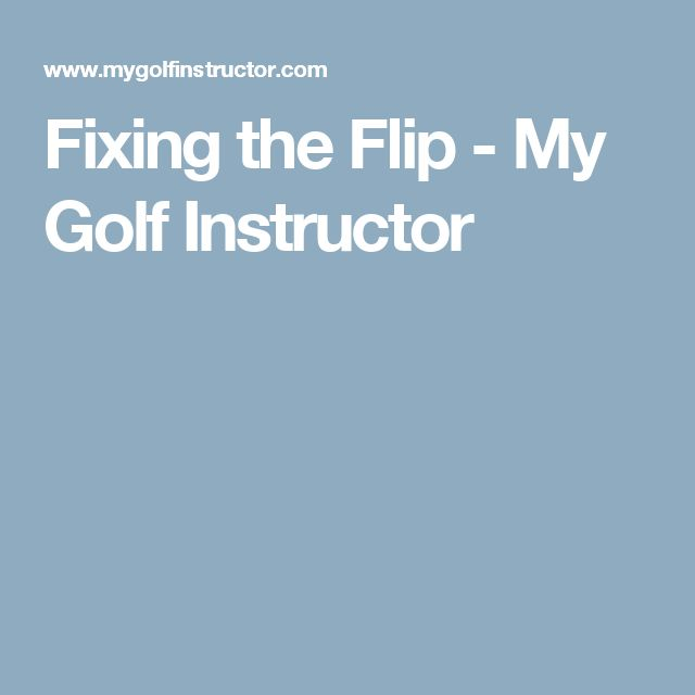 Fixing the Flip - My Golf Instructor