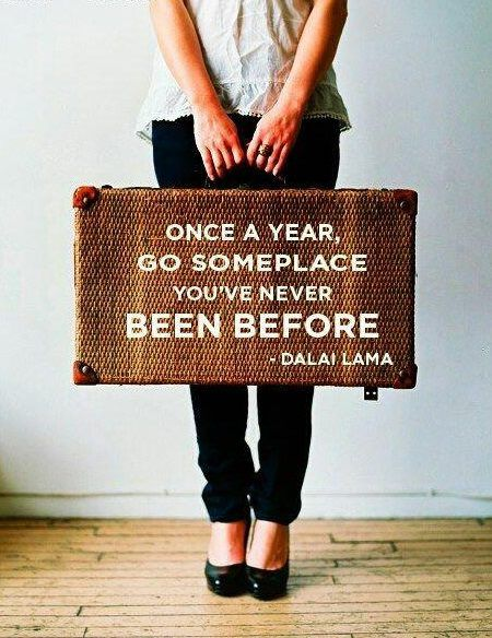 Once a year go somewhere you've never been before. - Dalai Lama