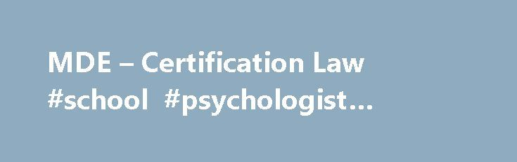 MDE – Certification Law #school #psychologist #programs http://zambia.nef2.com/mde-certification-law-school-psychologist-programs/  # You are here MDE Educator Services Certification Law/Rule/Policy Teacher Certification Administrative Rules Administrator Certification Code Rules School Counselor Administrative Rules School Psychologist Certificate Administrative Rules School Nurse Certification Rules School Administrator Certificate and Continuing Education Requirements Certificate…