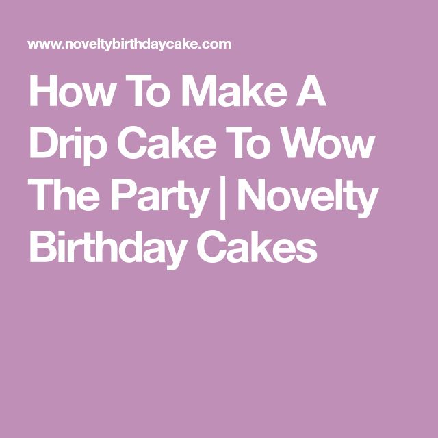 How To Make A Drip Cake To Wow The Party | Novelty Birthday Cakes