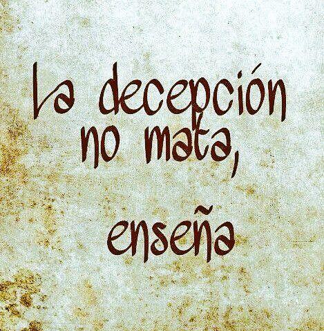 La decepción no mata, sino enseña. No existen los fracasos, sólo nuevas oportunidades.