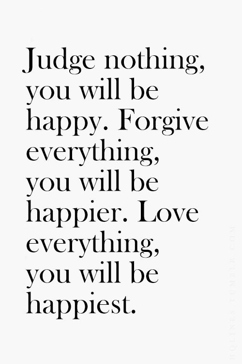 Judge nothing, you will be happy.  Forgive everything, you will be happier.  Love everything and you will be happiest.
