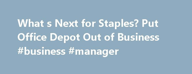 What s Next for Staples? Put Office Depot Out of Business #business #manager http://business.remmont.com/what-s-next-for-staples-put-office-depot-out-of-business-business-manager/  #office depot business # What's Next for Staples? Put Office Depot Out of Business Staples (SPLS ) is pretty angry the federal government blocked its deal to buy smaller rival Office Depot (ODP ) and will now take several actions to try and put its competitor in the dirt. U.S. District Court Judge Emmet Sullivan…