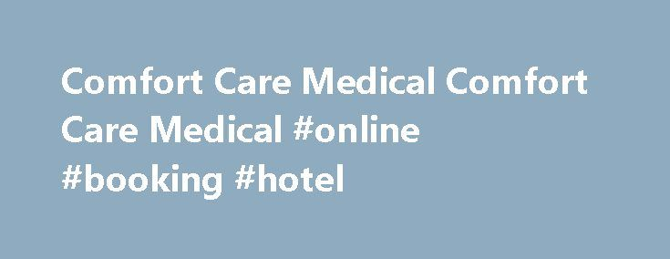 Comfort Care Medical Comfort Care Medical #online #booking #hotel http://hotels.remmont.com/comfort-care-medical-comfort-care-medical-online-booking-hotel/  #comfort care # Why Choose Comfort Care? Comfort Care will check the patient s insurance benefits and provide the therapist with this information within 24 hours. Learn More Low Self-Pay Prices For therapists using Comfort Care Medical exclusively as their garment provider, we offer the lowest self-pay prices available. Learn More…