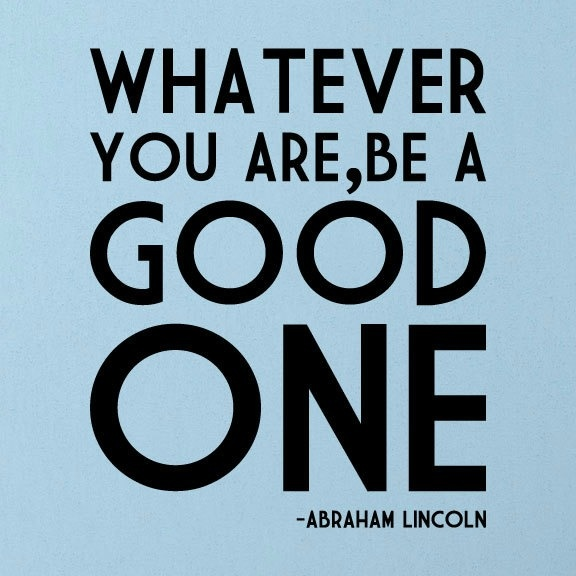 Abraham Lincoln. Be a good social worker/professor/attorney