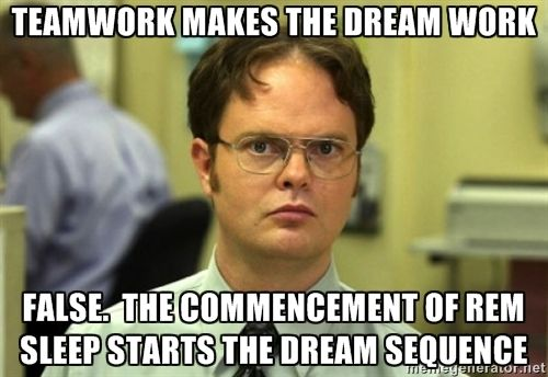 Dwight Meme - teamwork makes the dream work false.  the commencement of rem sleep starts the dream sequence