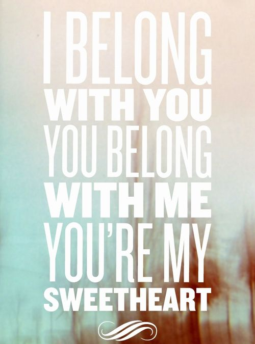 """I belong with you, you belong with me, you're my sweetheart."" The Lumineers"