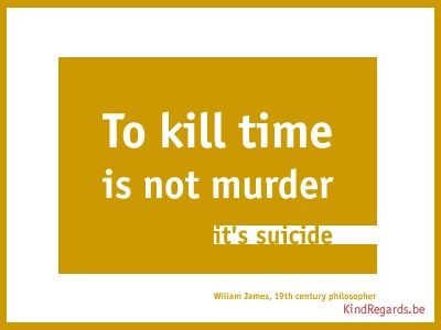 To kill time is not murder. It's suicide.