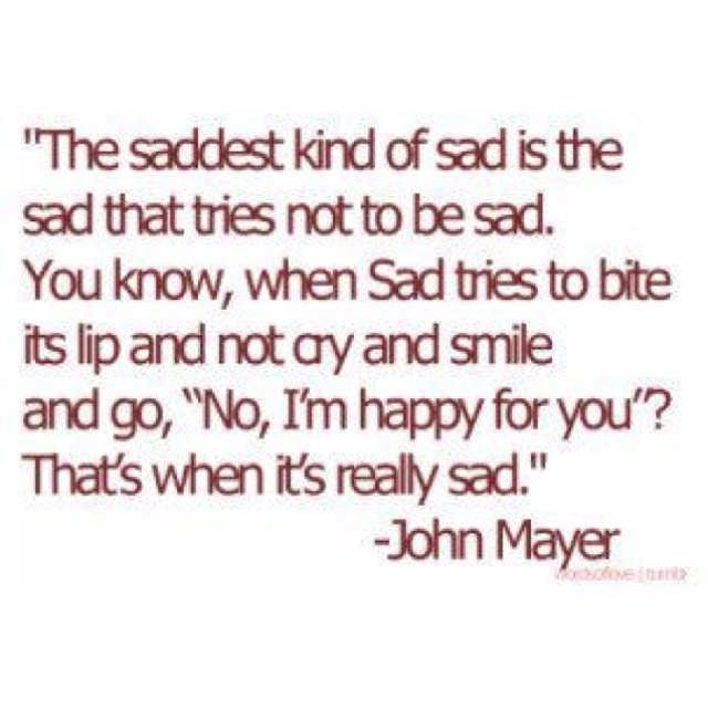 : Saddest Kind, I'M Happy, My Life, Truths, So True, Things, Saddest Sad, John Mayer Quotes, Sad Quotes