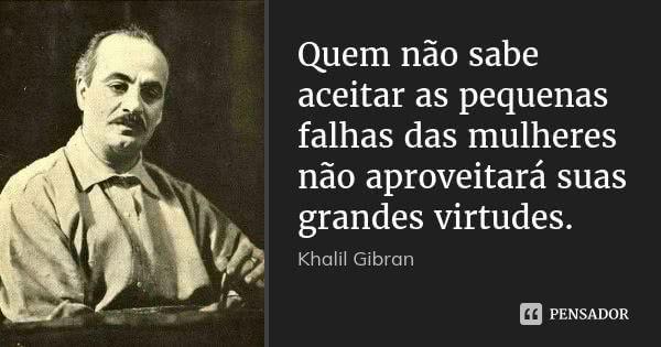 Quem não sabe aceitar as pequenas falhas das mulheres não aproveitará suas grandes virtudes. — Khalil Gibran