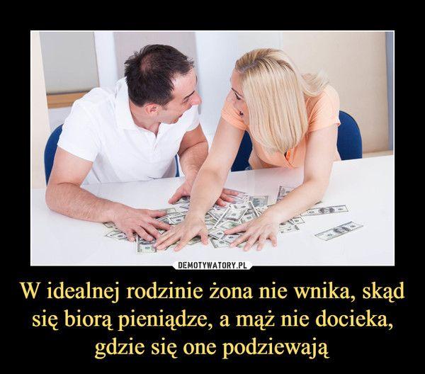 W idealnej rodzinie żona nie wnika, skąd się biorą pieniądze, a mąż nie docieka, gdzie się one podziewają –