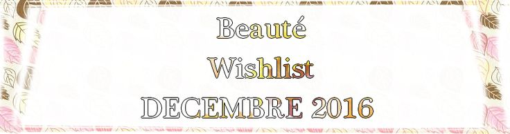MakeUpByHaya: ☂ Beauté ☂ Wishlist ⛄ ☂ DECEMBRE 2016 ☂