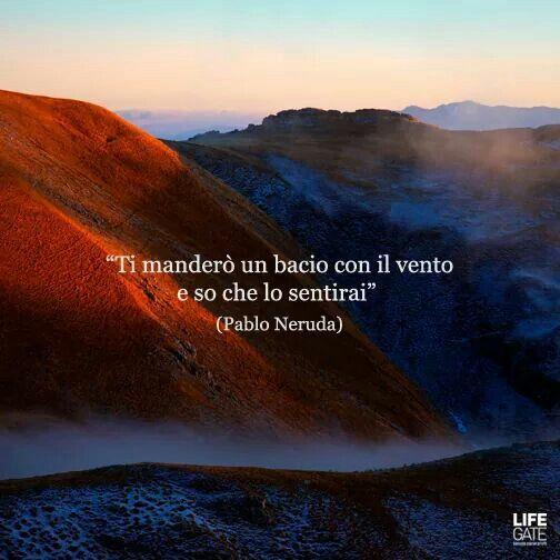 Ti mandero un bacio con il vento e so che lo sentirai. Neruda Pablo