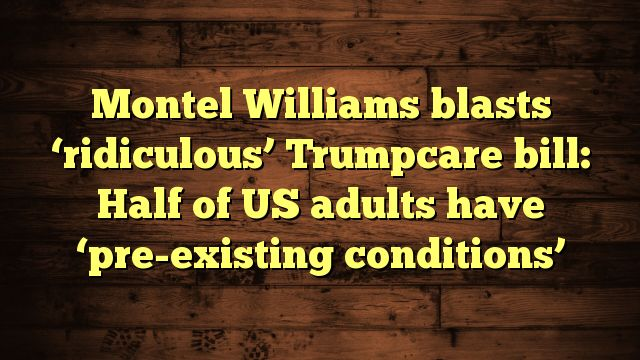 nice Montel Williams blasts 'ridiculous' Trumpcare bill: Half of US adults have 'pre-existing conditions'