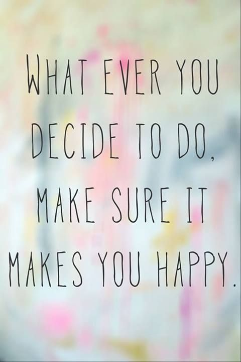 Always pick what makes you happy.